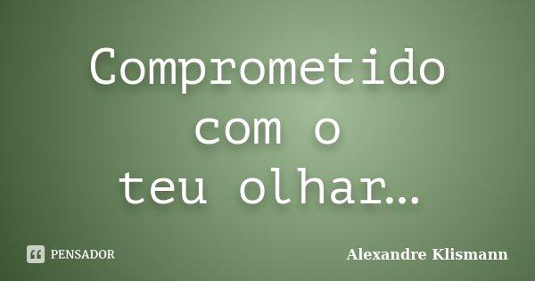 Comprometido com o teu olhar…... Frase de Alexandre Klismann.