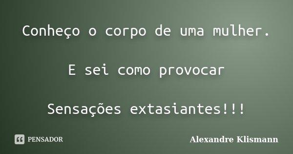 Conheço o corpo de uma mulher. E sei como provocar Sensações extasiantes!!!... Frase de Alexandre Klismann.