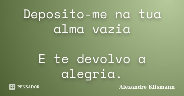 Deposito-me na tua alma vazia E te devolvo a alegria.... Frase de Alexandre Klismann.