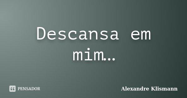 Descansa em mim…... Frase de Alexandre Klismann.