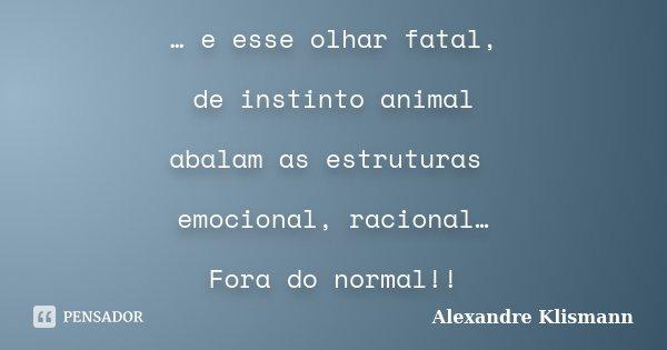 … e esse olhar fatal, de instinto animal abalam as estruturas emocional, racional… Fora do normal!!... Frase de Alexandre Klismann.