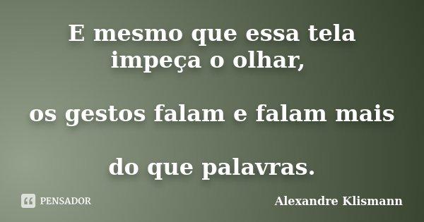 E mesmo que essa tela impeça o olhar, os gestos falam e falam mais do que palavras.... Frase de Alexandre Klismann.