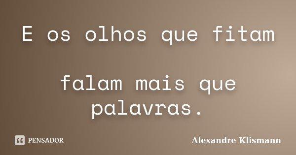 E os olhos que fitam falam mais que palavras.... Frase de Alexandre Klismann.