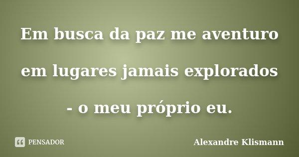 Em busca da paz me aventuro em lugares jamais explorados - o meu próprio eu.... Frase de Alexandre Klismann.