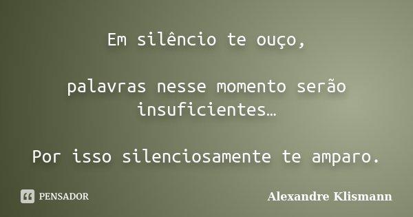 Em silêncio te ouço, palavras nesse momento serão insuficientes… Por isso silenciosamente te amparo.... Frase de Alexandre Klismann.
