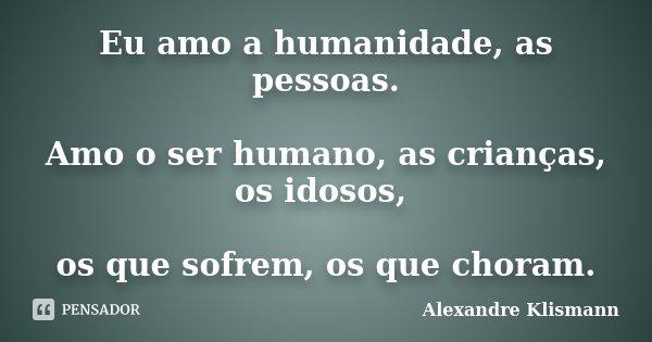 Eu amo a humanidade, as pessoas. Amo o ser humano, as crianças, os idosos, os que sofrem, os que choram.... Frase de Alexandre Klismann.