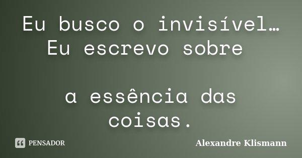 Eu busco o invisível… Eu escrevo sobre a essência das coisas.... Frase de Alexandre Klismann.