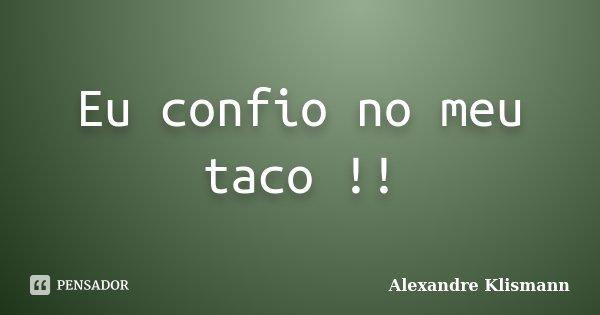 Eu confio no meu taco !!... Frase de Alexandre Klismann.
