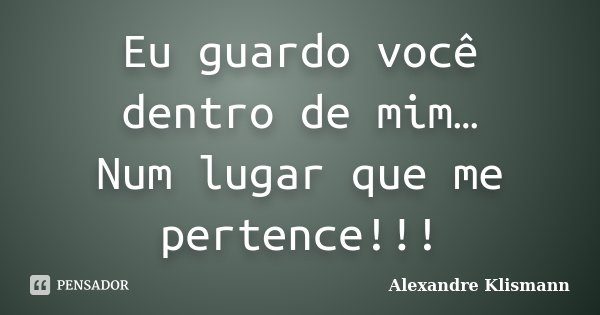 Eu guardo você dentro de mim… Num lugar que me pertence!!!... Frase de Alexandre Klismann.