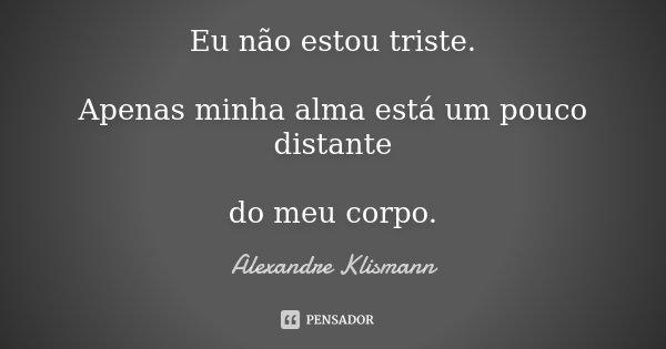 Eu não estou triste. Apenas minha alma está um pouco distante do meu corpo.... Frase de Alexandre Klismann.