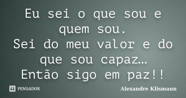Eu sei o que sou e quem sou. Sei do meu valor e do que sou capaz… Então sigo em paz!!... Frase de Alexandre Klismann.
