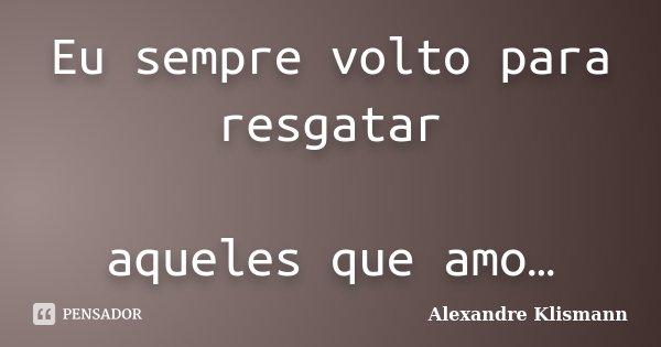 Eu sempre volto para resgatar aqueles que amo…... Frase de Alexandre Klismann.