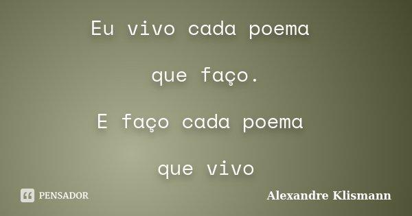 Eu vivo cada poema que faço. E faço cada poema que vivo... Frase de Alexandre Klismann.