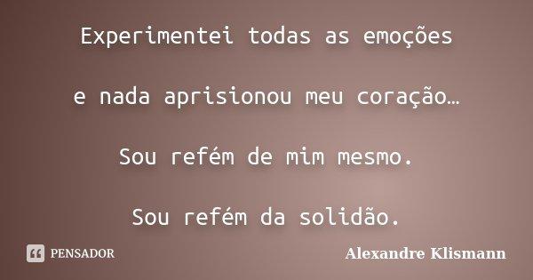 Experimentei todas as emoções e nada aprisionou meu coração… Sou refém de mim mesmo. Sou refém da solidão.... Frase de Alexandre Klismann.