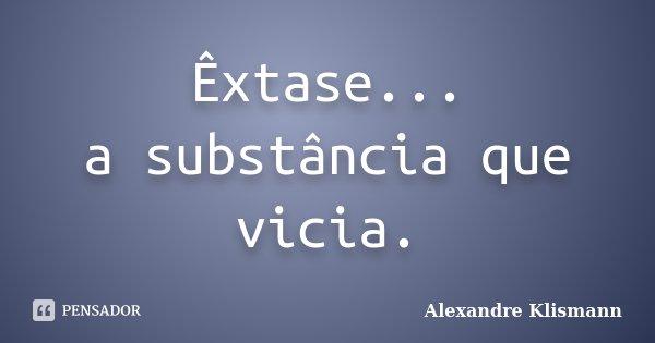 Êxtase... a substância que vicia.... Frase de Alexandre Klismann.