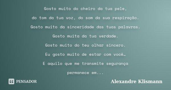 Gosto muito do cheiro da tua pele, do tom da tua voz, do som da sua respiração. Gosto muito da sinceridade das tuas palavras. Gosto muita da tua verdade. Gosto ... Frase de Alexandre Klismann.