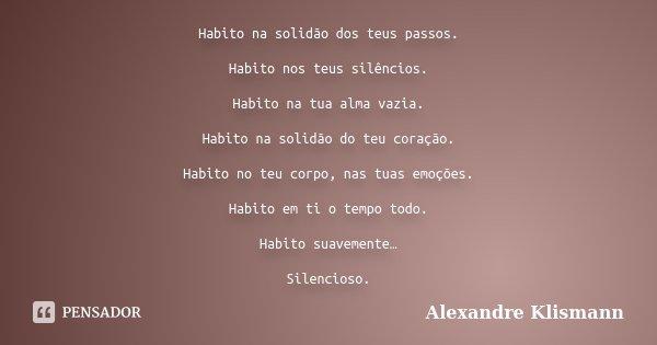 Habito na solidão dos teus passos. Habito nos teus silêncios. Habito na tua alma vazia. Habito na solidão do teu coração. Habito no teu corpo, nas tuas emoções.... Frase de Alexandre Klismann.