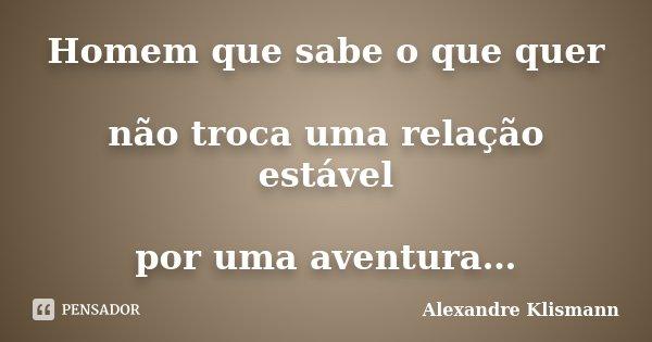 Homem que sabe o que quer não troca uma relação estável por uma aventura…... Frase de Alexandre Klismann.