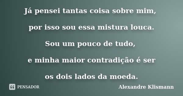 Já pensei tantas coisa sobre mim, por isso sou essa mistura louca. Sou um pouco de tudo, e minha maior contradição é ser os dois lados da moeda.... Frase de Alexandre Klismann.