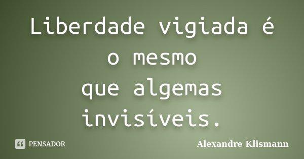 Liberdade vigiada é o mesmo que algemas invisíveis.... Frase de Alexandre Klismann.