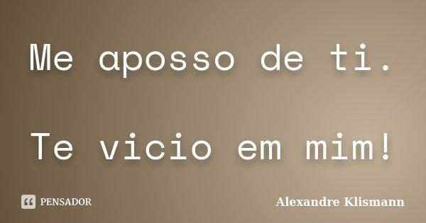 Me aposso de ti. Te vicio em mim!... Frase de Alexandre Klismann.