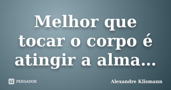 Melhor que tocar o corpo é atingir a alma…... Frase de Alexandre Klismann.