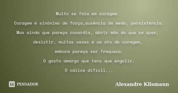 Muito se fala em coragem. Coragem é sinônimo de força,ausência de medo, persistência. Mas ainda que pareça covardia, abrir mão do que se quer, desistir, muitas ... Frase de Alexandre Klismann.