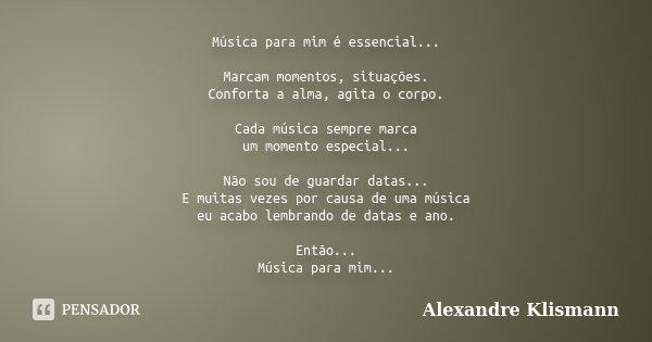 Música para mim é essencial... Marcam momentos, situações. Conforta a alma, agita o corpo. Cada música sempre marca um momento especial... Não sou de guardar da... Frase de Alexandre Klismann.