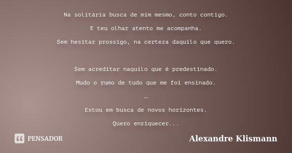 Na solitária busca de mim mesmo, conto contigo. E teu olhar atento me acompanha. Sem hesitar prossigo, na certeza daquilo que quero. Sem acreditar naquilo que é... Frase de Alexandre Klismann.