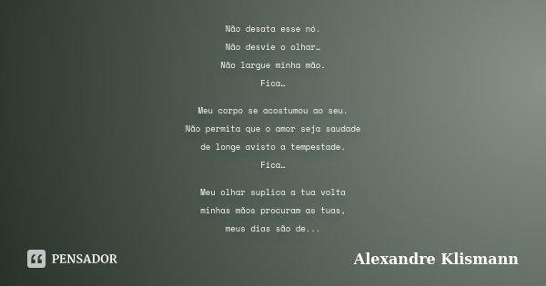 Não desata esse nó. Não desvie o olhar… Não largue minha mão. Fica… Meu corpo se acostumou ao seu. Não permita que o amor seja saudade de longe avisto a tempest... Frase de Alexandre Klismann.