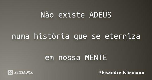 Não existe ADEUS numa história que se eterniza em nossa MENTE... Frase de Alexandre Klismann.