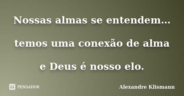 Nossas almas se entendem… temos uma conexão de alma e Deus é nosso elo.... Frase de Alexandre Klismann.