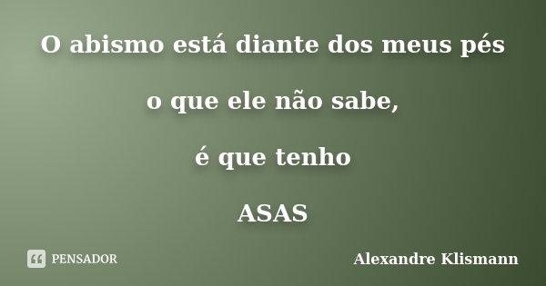 O abismo está diante dos meus pés o que ele não sabe, é que tenho ASAS... Frase de Alexandre Klismann.