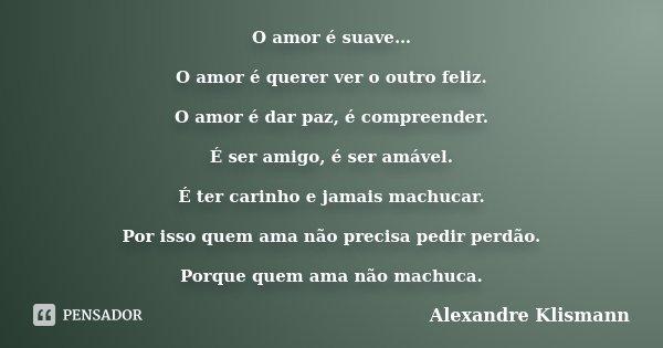 O amor é suave… O amor é querer ver o outro feliz. O amor é dar paz, é compreender. É ser amigo, é ser amável. É ter carinho e jamais machucar. Por isso quem am... Frase de Alexandre Klismann.