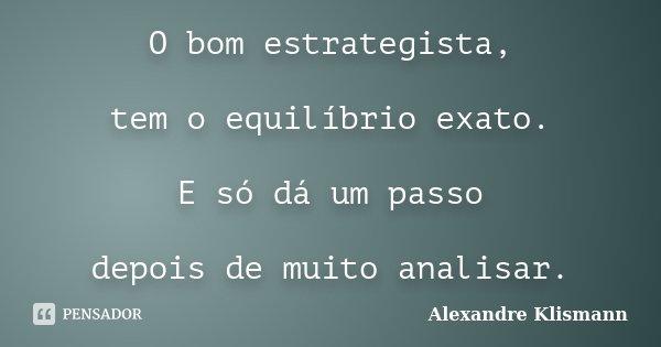 O bom estrategista, tem o equilíbrio exato. E só dá um passo depois de muito analisar.... Frase de Alexandre Klismann.