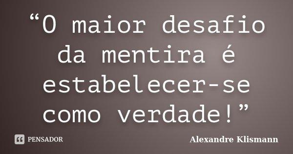 """""""O maior desafio da mentira é estabelecer-se como verdade!""""... Frase de Alexandre Klismann."""