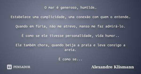 O mar é generoso, humilde… Estabelece uma cumplicidade, uma conexão com quem o entende… Quando em fúria, não me atrevo, manso me faz admirá-lo. É como se ele ti... Frase de Alexandre Klismann.