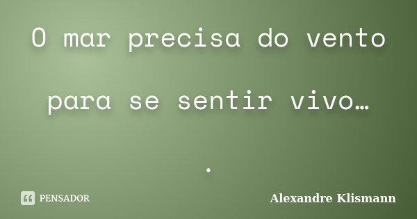 O mar precisa do vento para se sentir vivo… .... Frase de Alexandre Klismann.