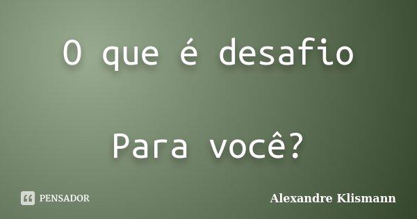 O que é desafio Para você?... Frase de Alexandre Klismann.