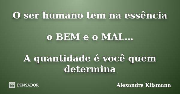 O ser humano tem na essência o BEM e o MAL… A quantidade é você quem determina... Frase de Alexandre Klismann.