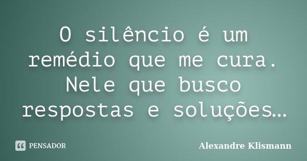 O silêncio é um remédio que me cura. Nele que busco respostas e soluções…... Frase de Alexandre Klismann.