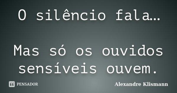 O silêncio fala… Mas só os ouvidos sensíveis ouvem.... Frase de Alexandre Klismann.