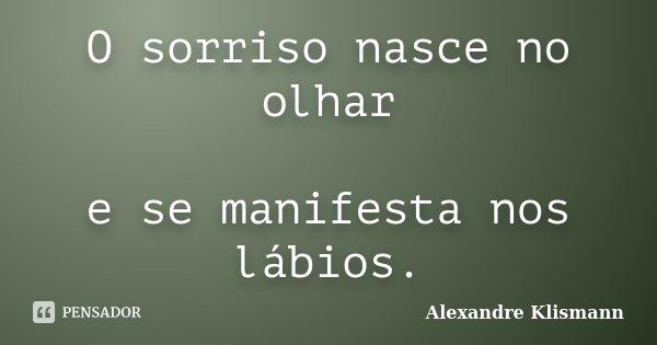 O sorriso nasce no olhar e se manifesta nos lábios.... Frase de Alexandre Klismann.