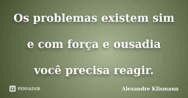 Os problemas existem sim e com força e ousadia você precisa reagir.... Frase de Alexandre Klismann.