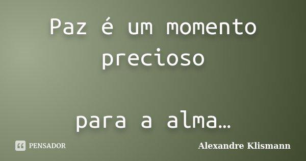 Paz é um momento precioso para a alma…... Frase de Alexandre Klismann.