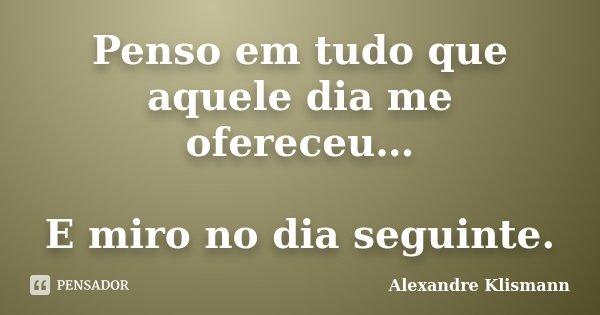 Penso em tudo que aquele dia me ofereceu… E miro no dia seguinte.... Frase de Alexandre Klismann.