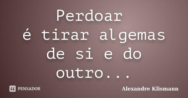 Perdoar é tirar algemas de si e do outro...... Frase de Alexandre Klismann.