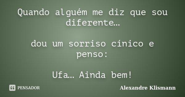 Quando alguém me diz que sou diferente… dou um sorriso cínico e penso: Ufa… Ainda bem!... Frase de Alexandre Klismann.