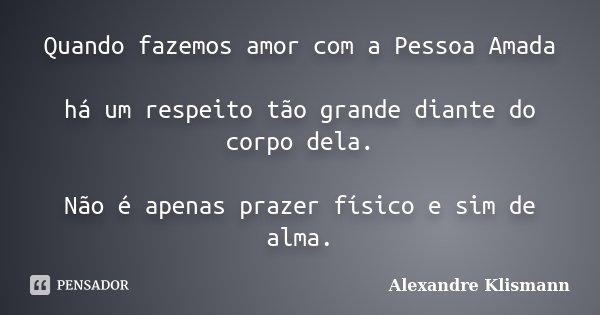 Quando fazemos amor com a Pessoa Amada há um respeito tão grande diante do corpo dela. Não é apenas prazer físico e sim de alma.... Frase de Alexandre Klismann.