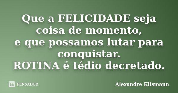 Que a FELICIDADE seja coisa de momento, e que possamos lutar para conquistar. ROTINA é tédio decretado.... Frase de Alexandre Klismann.